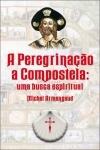A Peregrinação a Compostela, Uma Busca Espiritual - Michel Armengaud